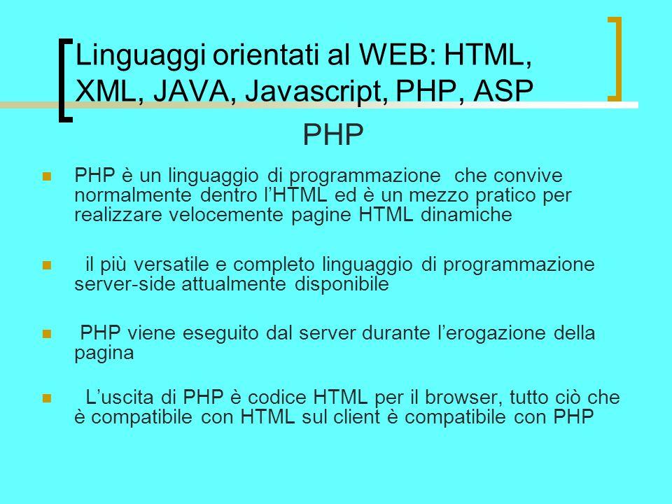 Linguaggi orientati al WEB: HTML, XML, JAVA, Javascript, PHP, ASP PHP PHP è un linguaggio di programmazione che convive normalmente dentro lHTML ed è un mezzo pratico per realizzare velocemente pagine HTML dinamiche il più versatile e completo linguaggio di programmazione server-side attualmente disponibile PHP viene eseguito dal server durante lerogazione della pagina Luscita di PHP è codice HTML per il browser, tutto ciò che è compatibile con HTML sul client è compatibile con PHP