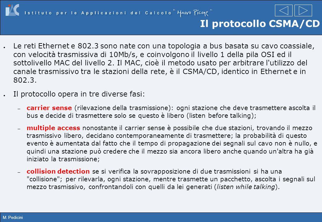 M. Pedicini Il protocollo CSMA/CD Le reti Ethernet e 802.3 sono nate con una topologia a bus basata su cavo coassiale, con velocità trasmissiva di 10M
