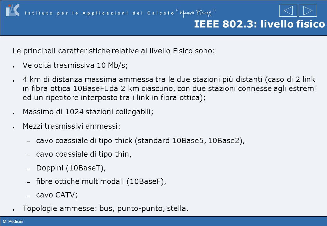 M. Pedicini IEEE 802.3: livello fisico Le principali caratteristiche relative al livello Fisico sono: Velocità trasmissiva 10 Mb/s; 4 km di distanza m
