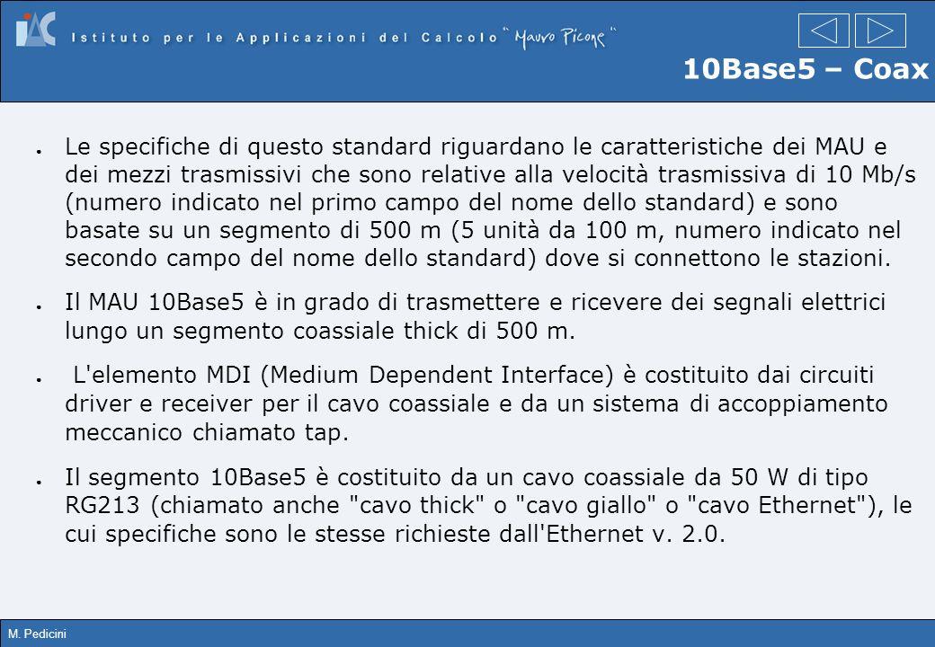 M. Pedicini 10Base5 – Coax Le specifiche di questo standard riguardano le caratteristiche dei MAU e dei mezzi trasmissivi che sono relative alla veloc