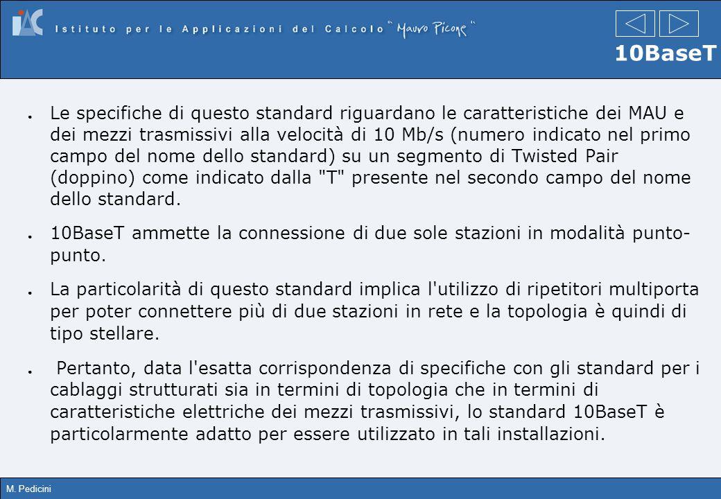 M. Pedicini 10BaseT Le specifiche di questo standard riguardano le caratteristiche dei MAU e dei mezzi trasmissivi alla velocità di 10 Mb/s (numero in
