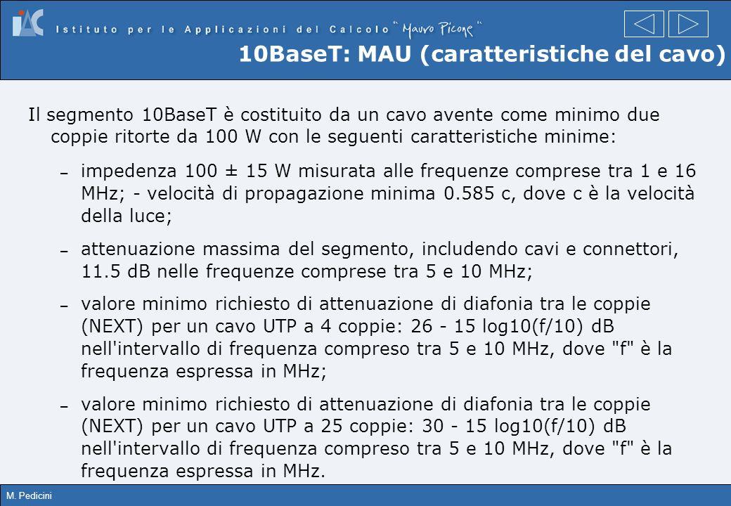 M. Pedicini 10BaseT: MAU (caratteristiche del cavo) Il segmento 10BaseT è costituito da un cavo avente come minimo due coppie ritorte da 100 W con le