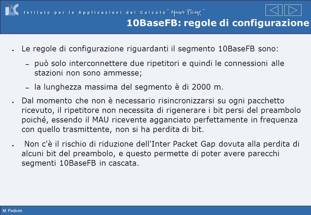 M. Pedicini 10BaseFB: regole di configurazione Le regole di configurazione riguardanti il segmento 10BaseFB sono: – può solo interconnettere due ripet