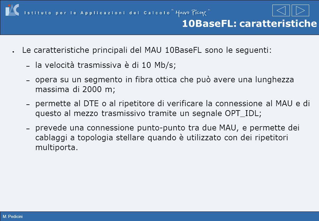 M. Pedicini 10BaseFL: caratteristiche Le caratteristiche principali del MAU 10BaseFL sono le seguenti: – la velocità trasmissiva è di 10 Mb/s; – opera
