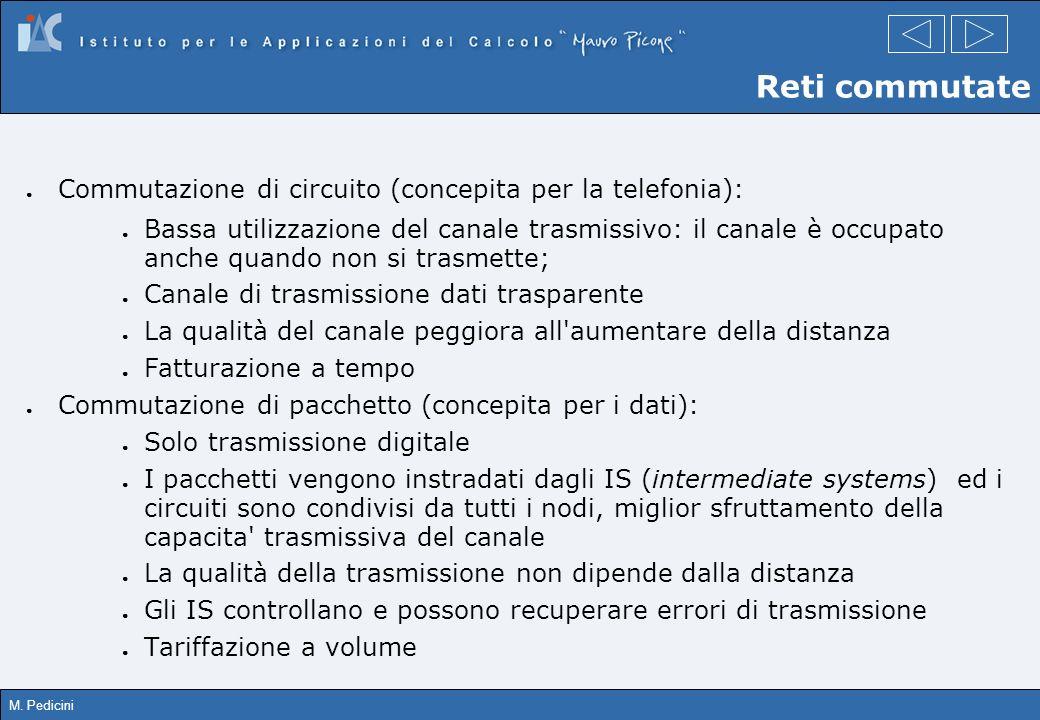 M. Pedicini Commutazione di circuito (concepita per la telefonia): Bassa utilizzazione del canale trasmissivo: il canale è occupato anche quando non s