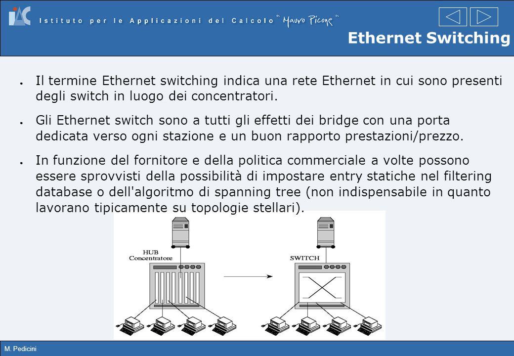 M. Pedicini Ethernet Switching Il termine Ethernet switching indica una rete Ethernet in cui sono presenti degli switch in luogo dei concentratori. Gl