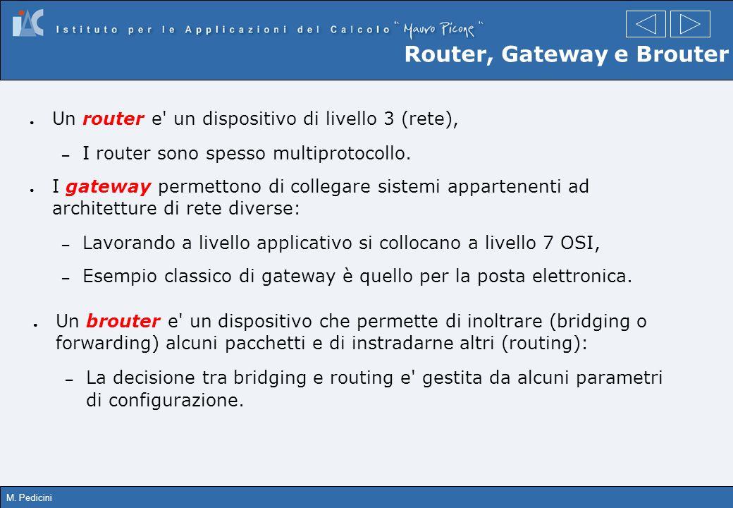 M. Pedicini Router, Gateway e Brouter Un router e' un dispositivo di livello 3 (rete), – I router sono spesso multiprotocollo. I gateway permettono di