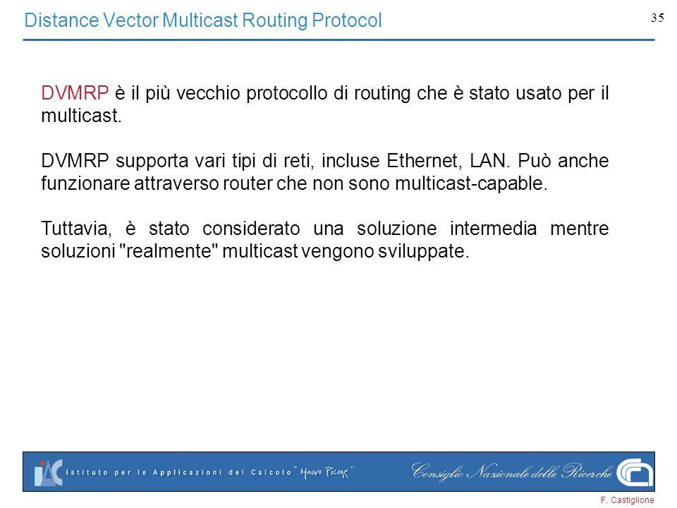 F. Castiglione 35 Distance Vector Multicast Routing Protocol DVMRP è il più vecchio protocollo di routing che è stato usato per il multicast. DVMRP su