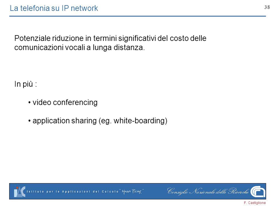 F. Castiglione 38 La telefonia su IP network Potenziale riduzione in termini significativi del costo delle comunicazioni vocali a lunga distanza. In p