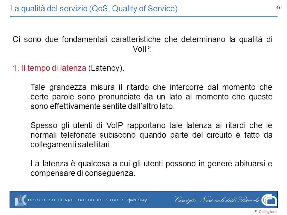 F. Castiglione 46 La qualità del servizio (QoS, Quality of Service) Ci sono due fondamentali caratteristiche che determinano la qualità di VoIP: 1. Il