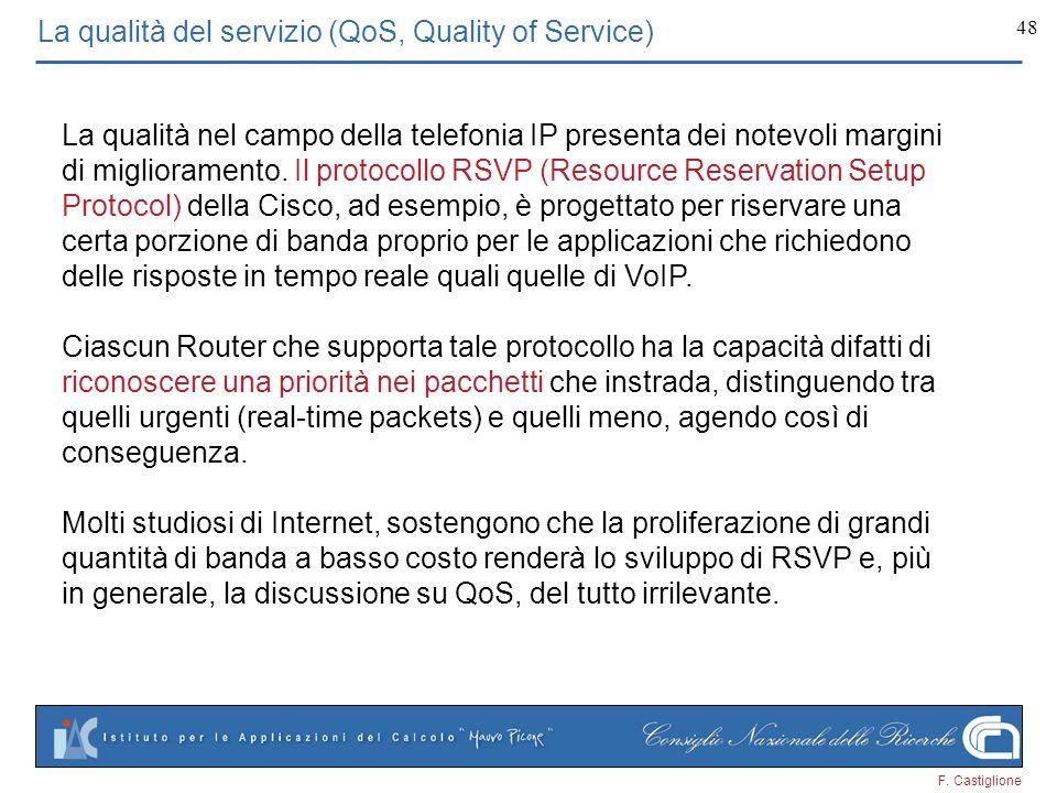 F. Castiglione 48 La qualità del servizio (QoS, Quality of Service) La qualità nel campo della telefonia IP presenta dei notevoli margini di miglioram