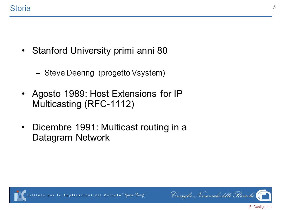 F. Castiglione 5 Storia Stanford University primi anni 80 –Steve Deering (progetto Vsystem) Agosto 1989: Host Extensions for IP Multicasting (RFC-1112