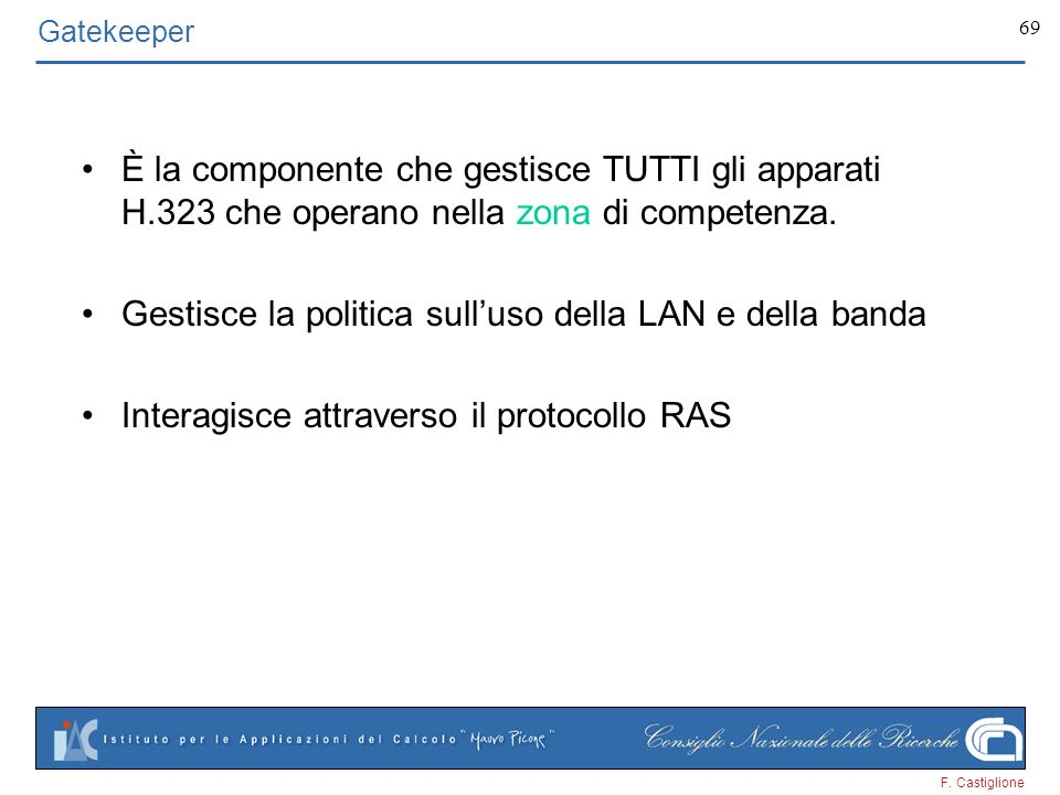 F. Castiglione 69 Gatekeeper È la componente che gestisce TUTTI gli apparati H.323 che operano nella zona di competenza. Gestisce la politica sulluso