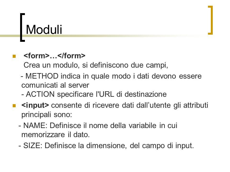Moduli … Crea un modulo, si definiscono due campi, - METHOD indica in quale modo i dati devono essere comunicati al server - ACTION specificare l'URL
