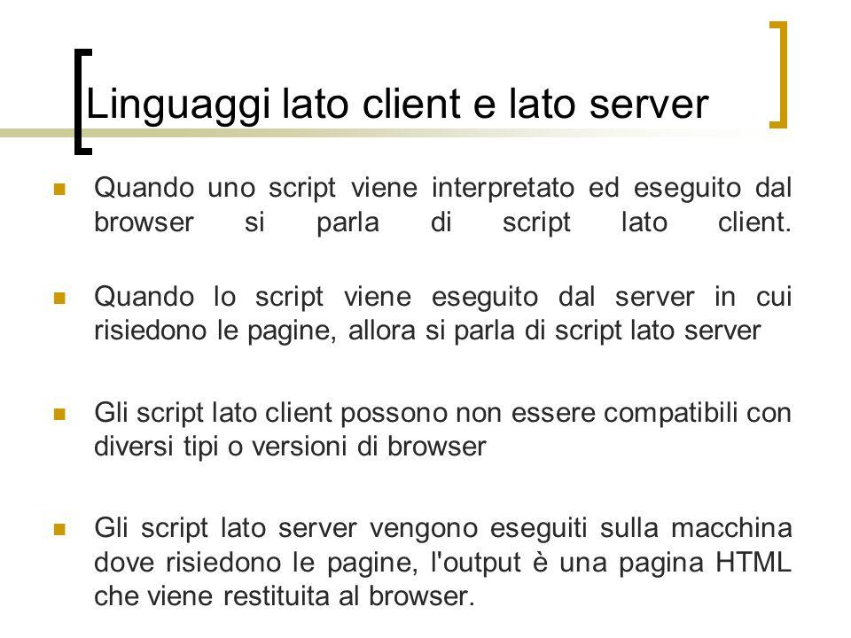 Linguaggi lato client e lato server Quando uno script viene interpretato ed eseguito dal browser si parla di script lato client. Quando lo script vien