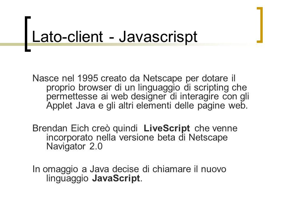 Lato-client - Javascrispt Nasce nel 1995 creato da Netscape per dotare il proprio browser di un linguaggio di scripting che permettesse ai web designe