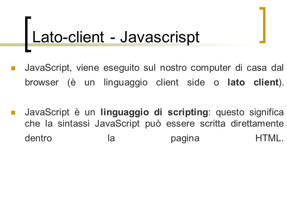 Lato-client - Javascrispt JavaScript, viene eseguito sul nostro computer di casa dal browser (è un linguaggio client side o lato client). JavaScript è