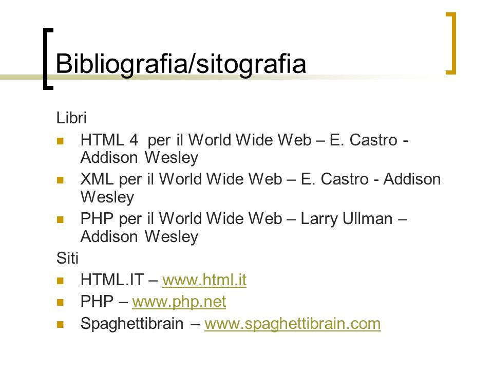 Bibliografia/sitografia Libri HTML 4 per il World Wide Web – E. Castro - Addison Wesley XML per il World Wide Web – E. Castro - Addison Wesley PHP per