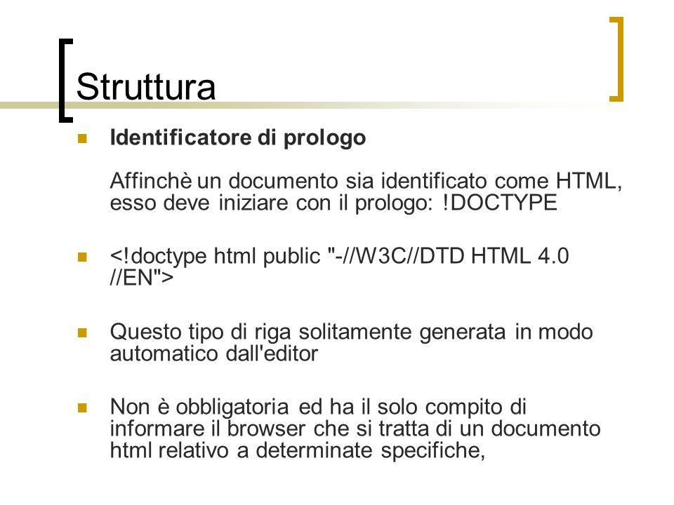 Struttura Identificatore di prologo Affinchè un documento sia identificato come HTML, esso deve iniziare con il prologo: !DOCTYPE Questo tipo di riga