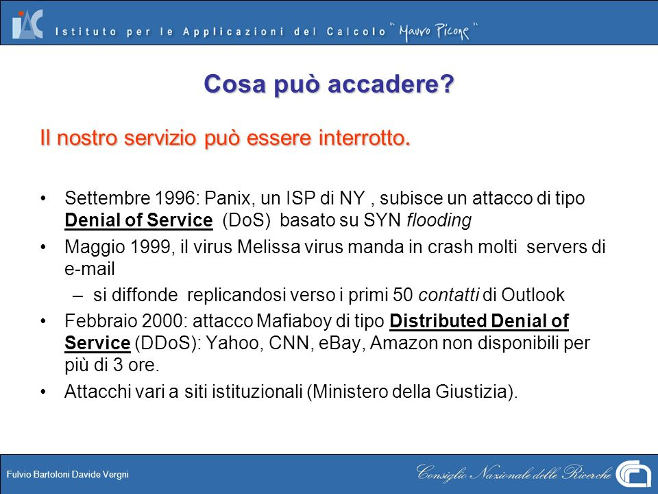 Fulvio Bartoloni Davide Vergni Cosa può accadere? Il nostro servizio può essere interrotto. Settembre 1996: Panix, un ISP di NY, subisce un attacco di