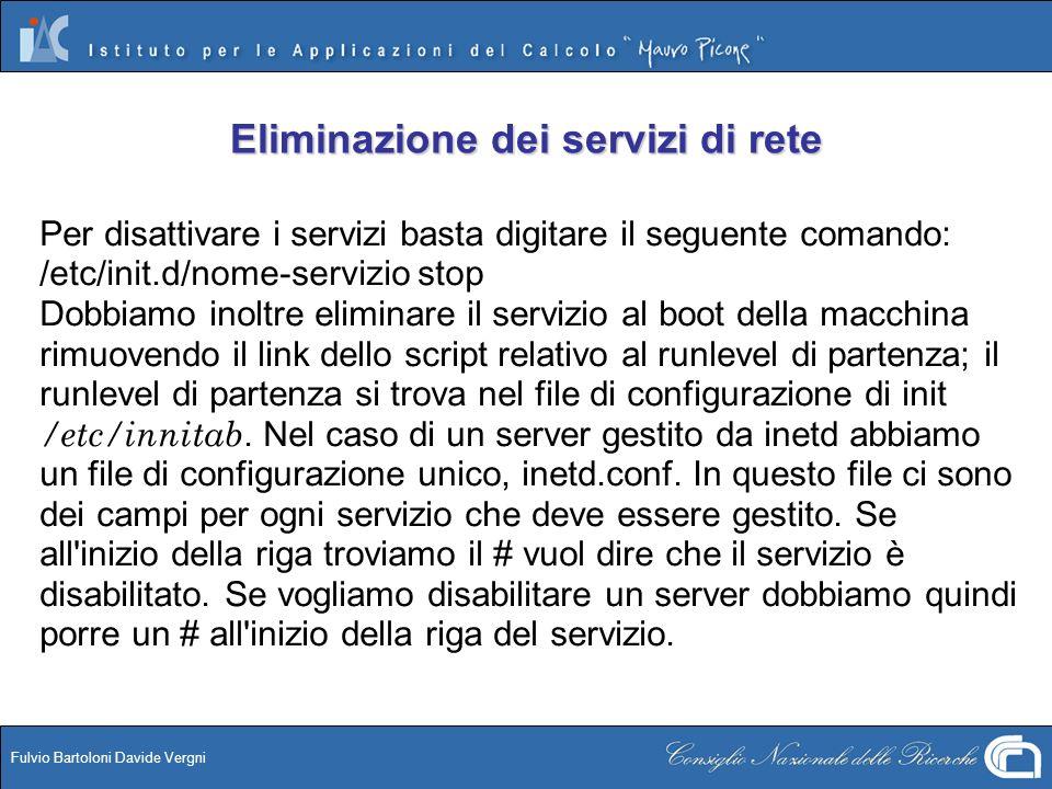 Fulvio Bartoloni Davide Vergni Eliminazione dei servizi di rete Per disattivare i servizi basta digitare il seguente comando: /etc/init.d/nome-servizi
