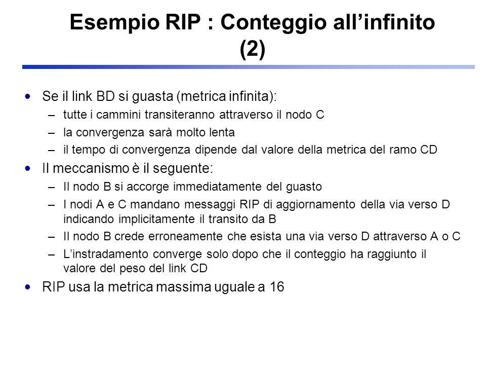 Esempio RIP : Conteggio allinfinito (2) Se il link BD si guasta (metrica infinita): –tutte i cammini transiteranno attraverso il nodo C –la convergenz