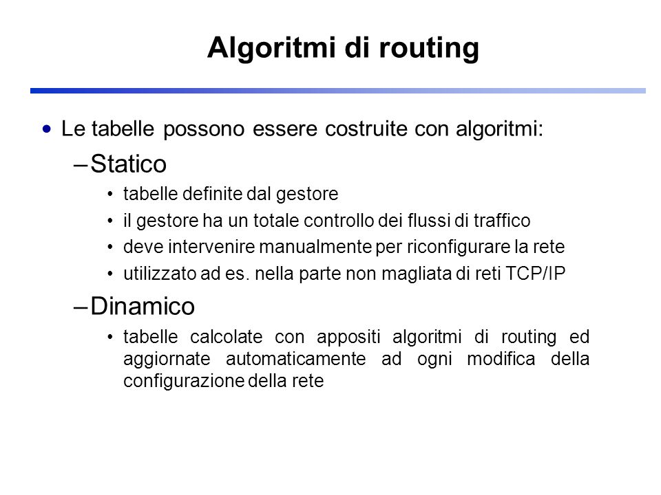 Ogni router calcola indipendentemente le sue tabelle di routing applicando alla mappa della rete l algoritmo di Dijkstra o SPF (Shortest Path First) Tabella di routing di A a A D F C E B G b c d e 2 5 3 2 6 1 1 1 1 1 2 Dest viacosto a diretto1 bB3 cD12 dB10 eB10 Bdiretto2 CB4 Ddiretto5 EB7 FD11 GB9 Dest viacosto a diretto1 bB3 cD12 dB10 eB10 Bdiretto2 CB4 Ddiretto5 EB7 FD11 GB9 Tabella di routing