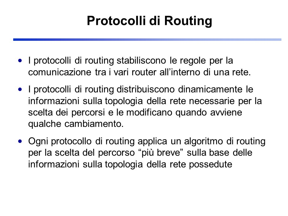 Mappa dei Protocolli di Routing IP Routing Protocols Interior Gateway Protocol ( intra - Autonomous System) Interior Gateway Protocol ( intra - Autonomous System) Exterior Gateway Protocol ( inter - Autonomous Systems) Exterior Gateway Protocol ( inter - Autonomous Systems) BGP Distance Vector Protocol RIP OSPF IS-IS Link State Protocol
