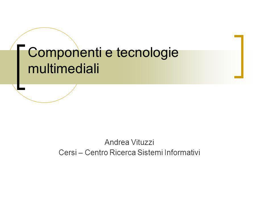 Componenti e tecnologie multimediali Andrea Vituzzi Cersi – Centro Ricerca Sistemi Informativi