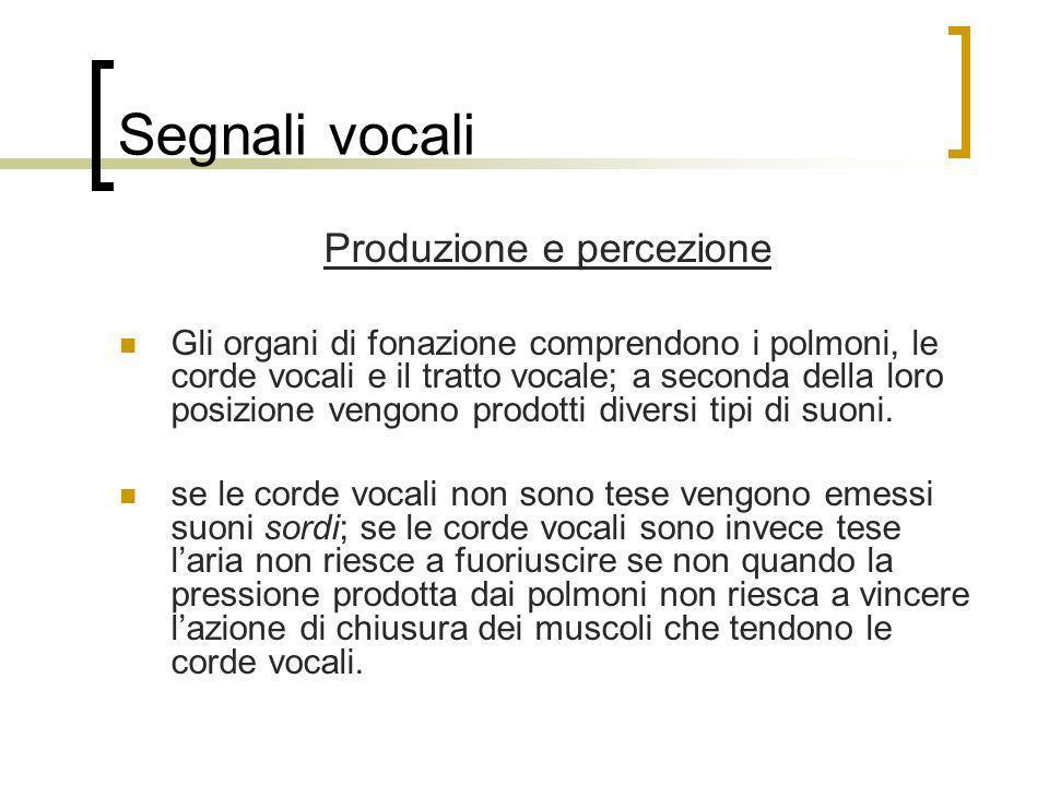 Segnali vocali Produzione e percezione Gli organi di fonazione comprendono i polmoni, le corde vocali e il tratto vocale; a seconda della loro posizio
