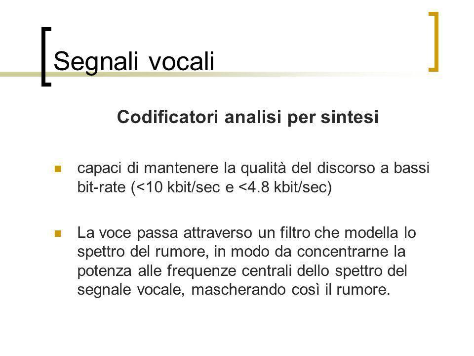 Segnali vocali Codificatori analisi per sintesi capaci di mantenere la qualità del discorso a bassi bit-rate (<10 kbit/sec e <4.8 kbit/sec) La voce pa