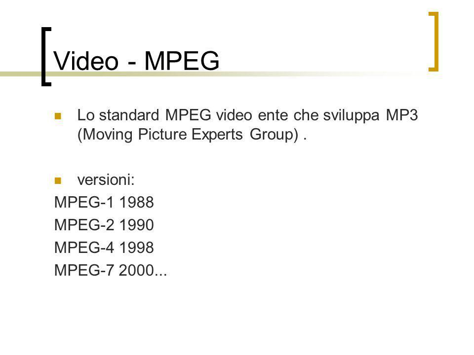 Video - MPEG Lo standard MPEG video ente che sviluppa MP3 (Moving Picture Experts Group). versioni: MPEG-1 1988 MPEG-2 1990 MPEG-4 1998 MPEG-7 2000...