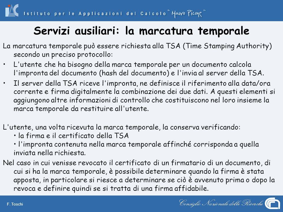 F. Toschi Servizi ausiliari: la marcatura temporale La marcatura temporale può essere richiesta alla TSA (Time Stamping Authority) secondo un preciso