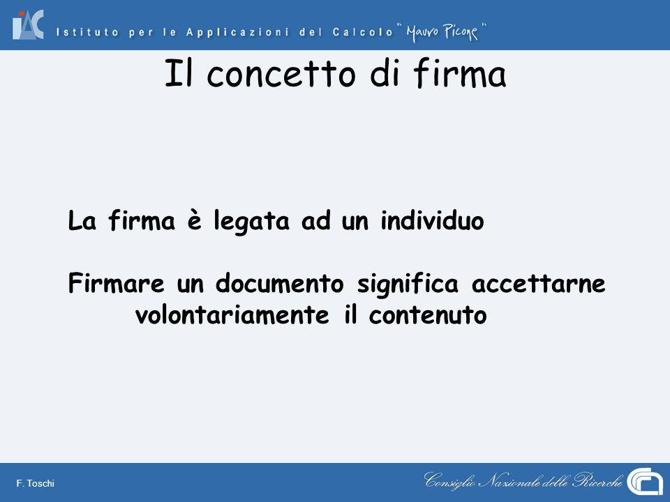 F. Toschi Il concetto di firma La firma è legata ad un individuo Firmare un documento significa accettarne volontariamente il contenuto