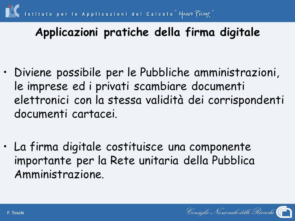 F. Toschi Applicazioni pratiche della firma digitale Diviene possibile per le Pubbliche amministrazioni, le imprese ed i privati scambiare documenti e