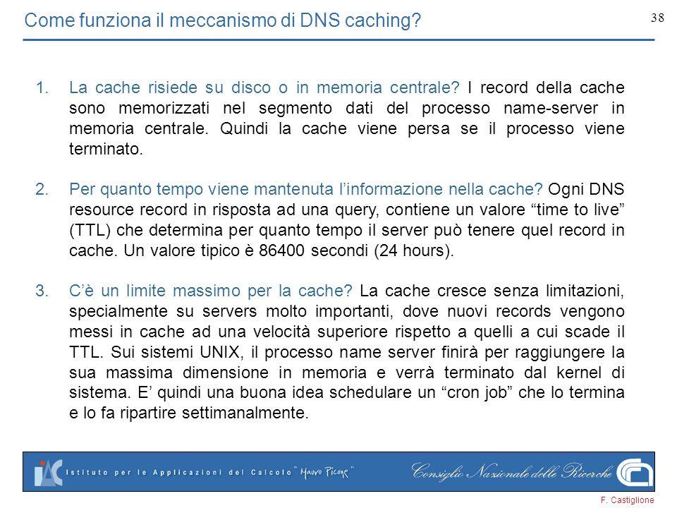 F. Castiglione 38 Come funziona il meccanismo di DNS caching? 1.La cache risiede su disco o in memoria centrale? I record della cache sono memorizzati