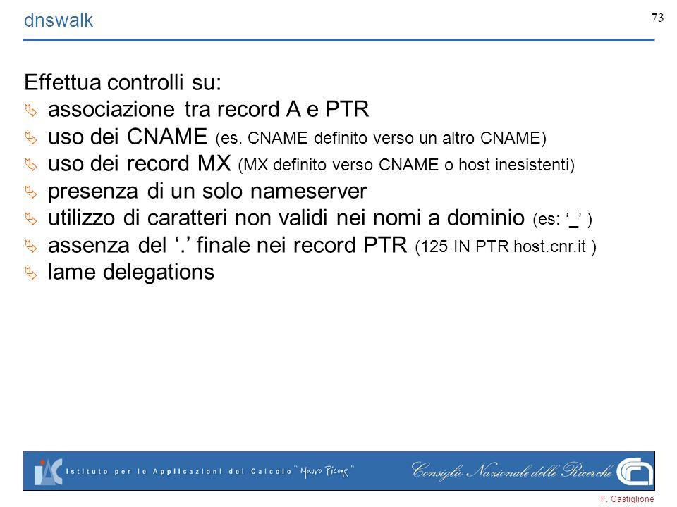 F. Castiglione 73 dnswalk Effettua controlli su: associazione tra record A e PTR uso dei CNAME (es. CNAME definito verso un altro CNAME) uso dei recor