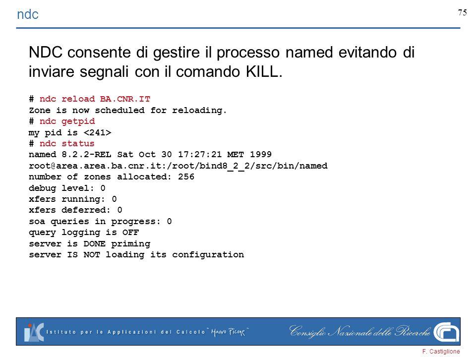 F. Castiglione 75 ndc NDC consente di gestire il processo named evitando di inviare segnali con il comando KILL. # ndc reload BA.CNR.IT Zone is now sc