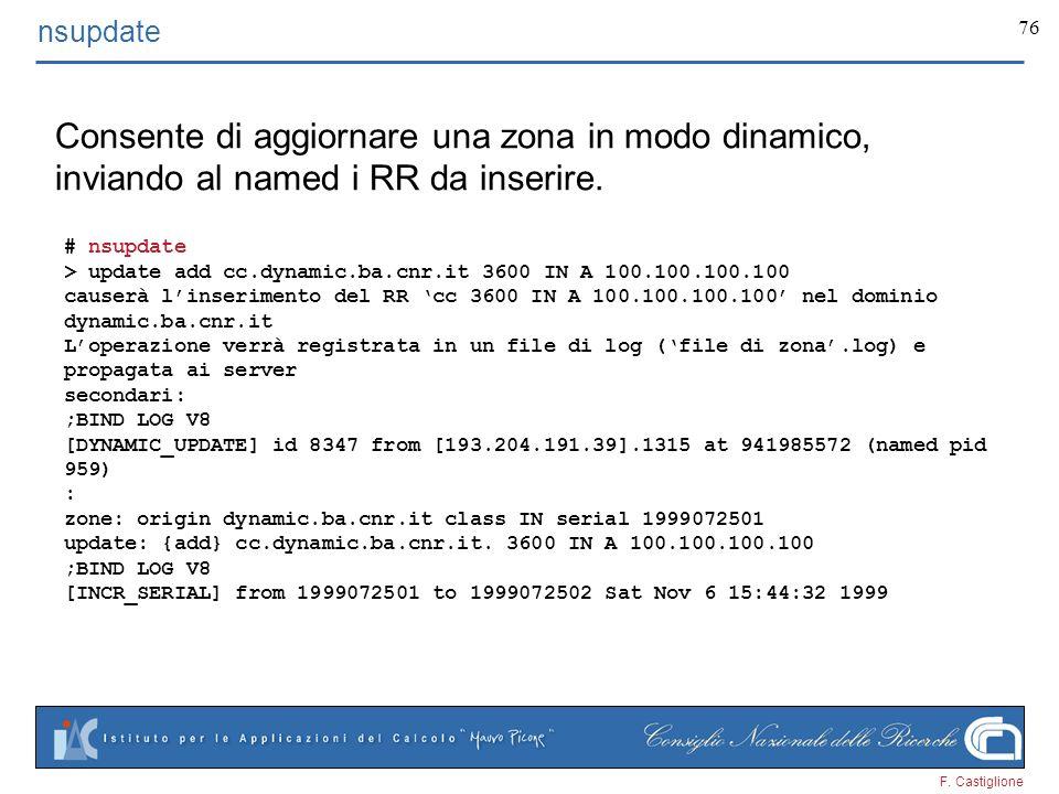 F. Castiglione 76 nsupdate Consente di aggiornare una zona in modo dinamico, inviando al named i RR da inserire. # nsupdate > update add cc.dynamic.ba