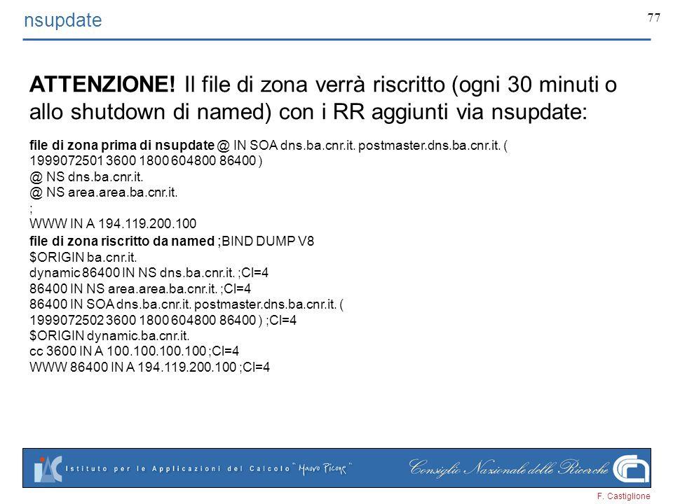 F. Castiglione 77 nsupdate ATTENZIONE! Il file di zona verrà riscritto (ogni 30 minuti o allo shutdown di named) con i RR aggiunti via nsupdate: file