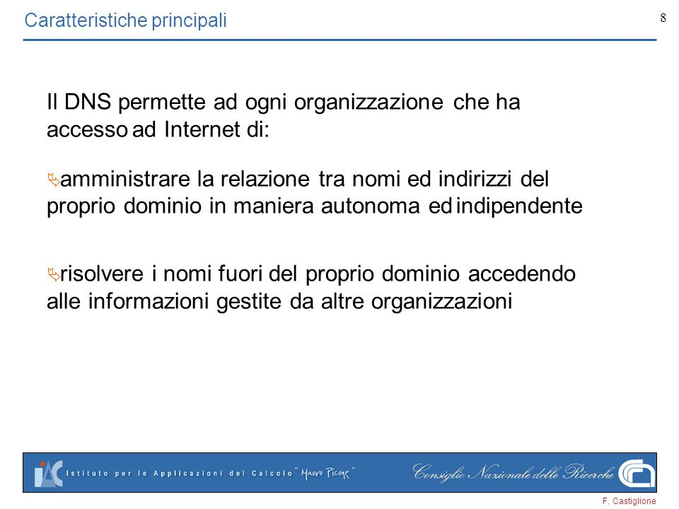 F. Castiglione 8 Caratteristiche principali Il DNS permette ad ogni organizzazione che ha accesso ad Internet di: amministrare la relazione tra nomi e