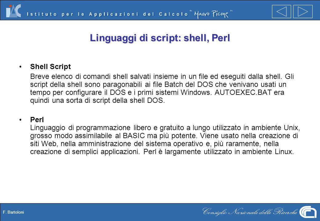 F. Bartoloni Linguaggi di script: shell, Perl Shell Script Breve elenco di comandi shell salvati insieme in un file ed eseguiti dalla shell. Gli scrip