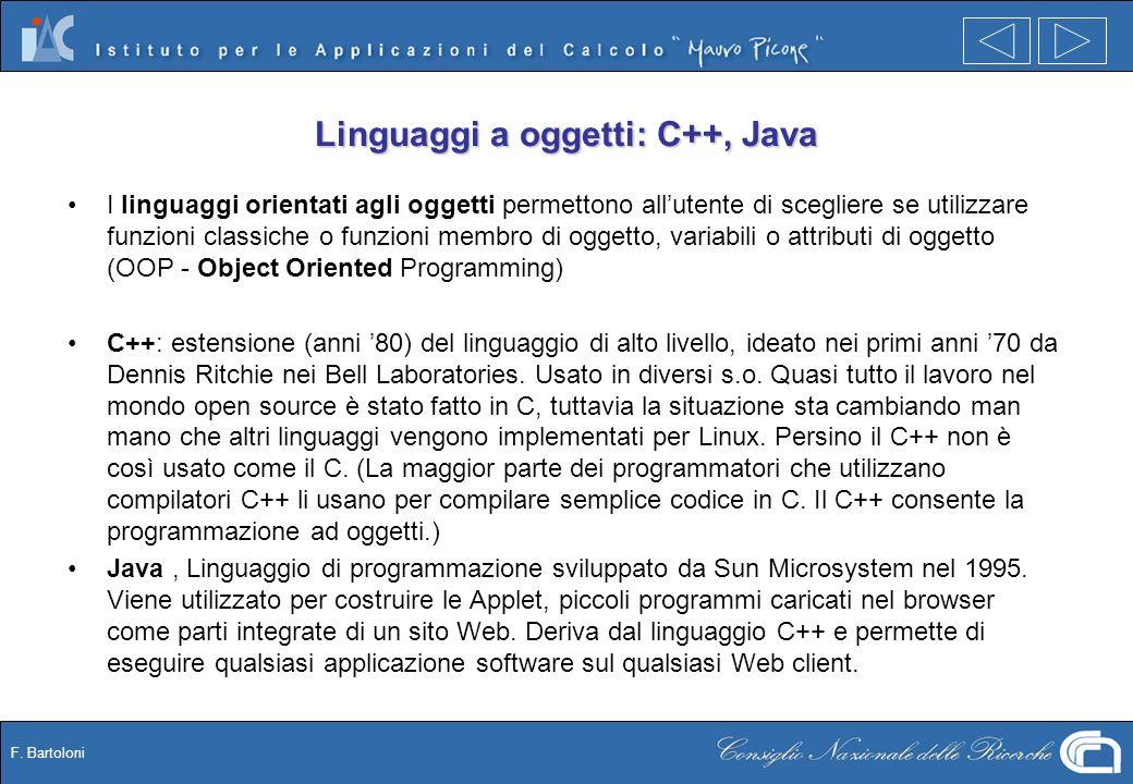 F. Bartoloni Linguaggi a oggetti: C++, Java I linguaggi orientati agli oggetti permettono allutente di scegliere se utilizzare funzioni classiche o fu