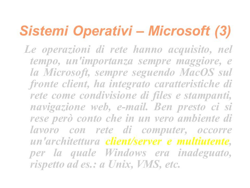 Sistemi Operativi – Microsoft (3) Le operazioni di rete hanno acquisito, nel tempo, un importanza sempre maggiore, e la Microsoft, sempre seguendo MacOS sul fronte client, ha integrato caratteristiche di rete come condivisione di files e stampanti, navigazione web, e-mail.