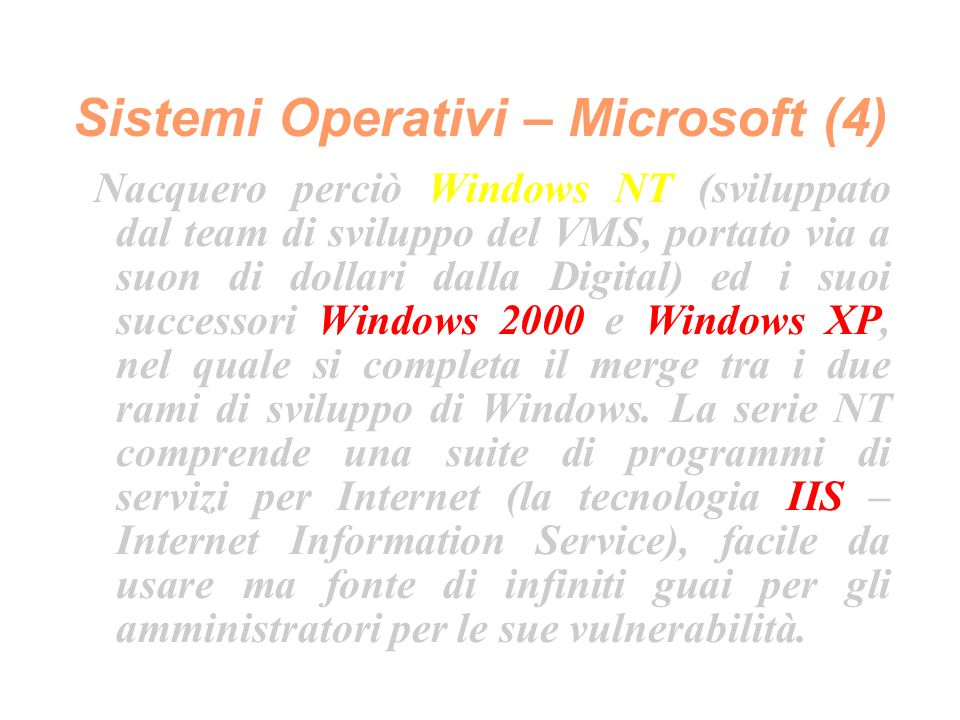 Sistemi Operativi – Microsoft (4) Nacquero perciò Windows NT (sviluppato dal team di sviluppo del VMS, portato via a suon di dollari dalla Digital) ed i suoi successori Windows 2000 e Windows XP, nel quale si completa il merge tra i due rami di sviluppo di Windows.