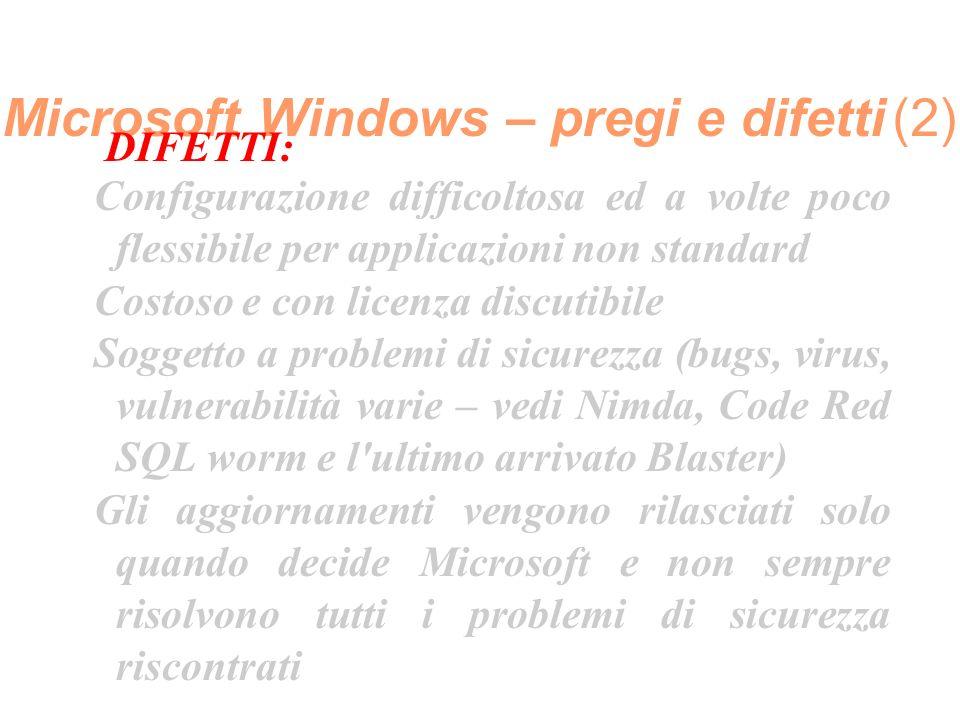 Microsoft Windows – pregi e difetti (2) DIFETTI: Configurazione difficoltosa ed a volte poco flessibile per applicazioni non standard Costoso e con licenza discutibile Soggetto a problemi di sicurezza (bugs, virus, vulnerabilità varie – vedi Nimda, Code Red SQL worm e l ultimo arrivato Blaster) Gli aggiornamenti vengono rilasciati solo quando decide Microsoft e non sempre risolvono tutti i problemi di sicurezza riscontrati