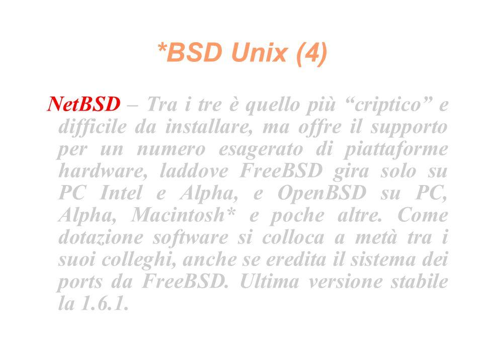 *BSD Unix (4) NetBSD – Tra i tre è quello più criptico e difficile da installare, ma offre il supporto per un numero esagerato di piattaforme hardware, laddove FreeBSD gira solo su PC Intel e Alpha, e OpenBSD su PC, Alpha, Macintosh* e poche altre.
