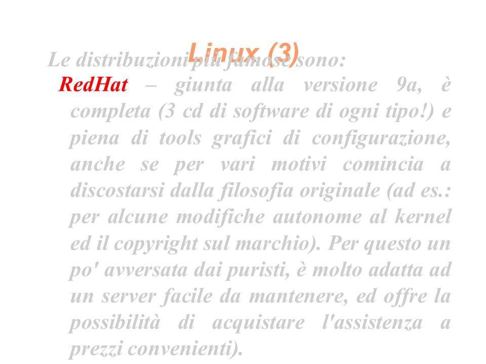 Linux (3) Le distribuzioni più famose sono: RedHat – giunta alla versione 9a, è completa (3 cd di software di ogni tipo!) e piena di tools grafici di configurazione, anche se per vari motivi comincia a discostarsi dalla filosofia originale (ad es.: per alcune modifiche autonome al kernel ed il copyright sul marchio).
