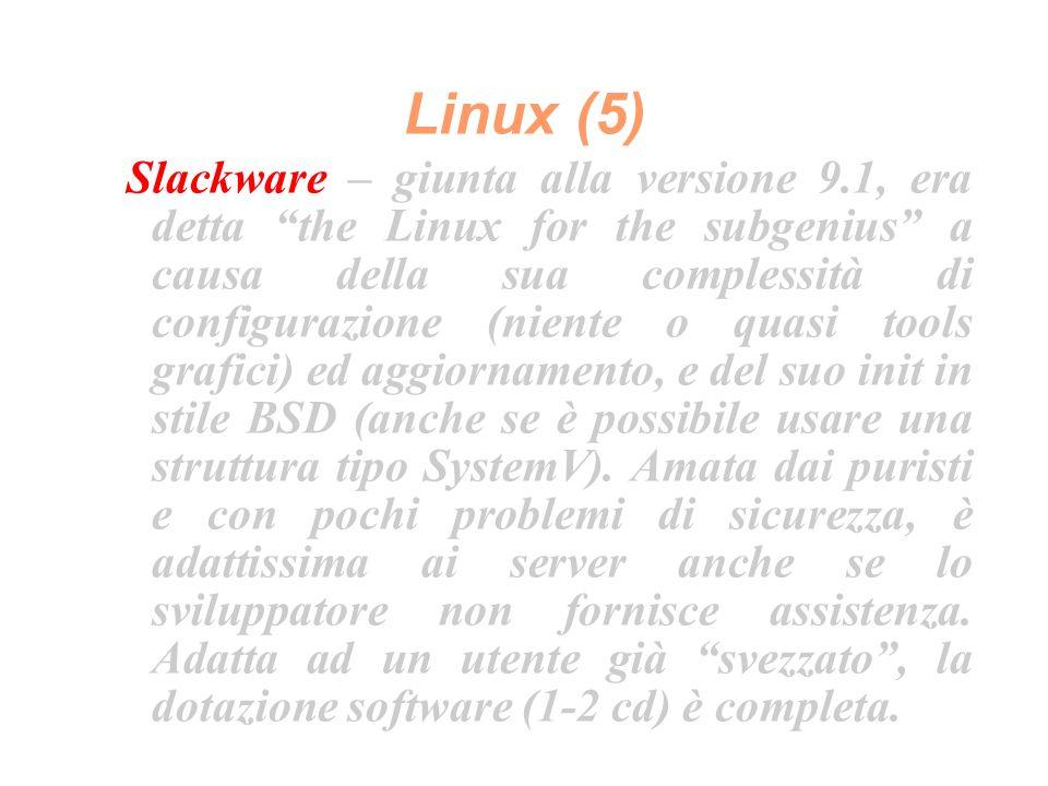 Linux (5) Slackware – giunta alla versione 9.1, era detta the Linux for the subgenius a causa della sua complessità di configurazione (niente o quasi tools grafici) ed aggiornamento, e del suo init in stile BSD (anche se è possibile usare una struttura tipo SystemV).