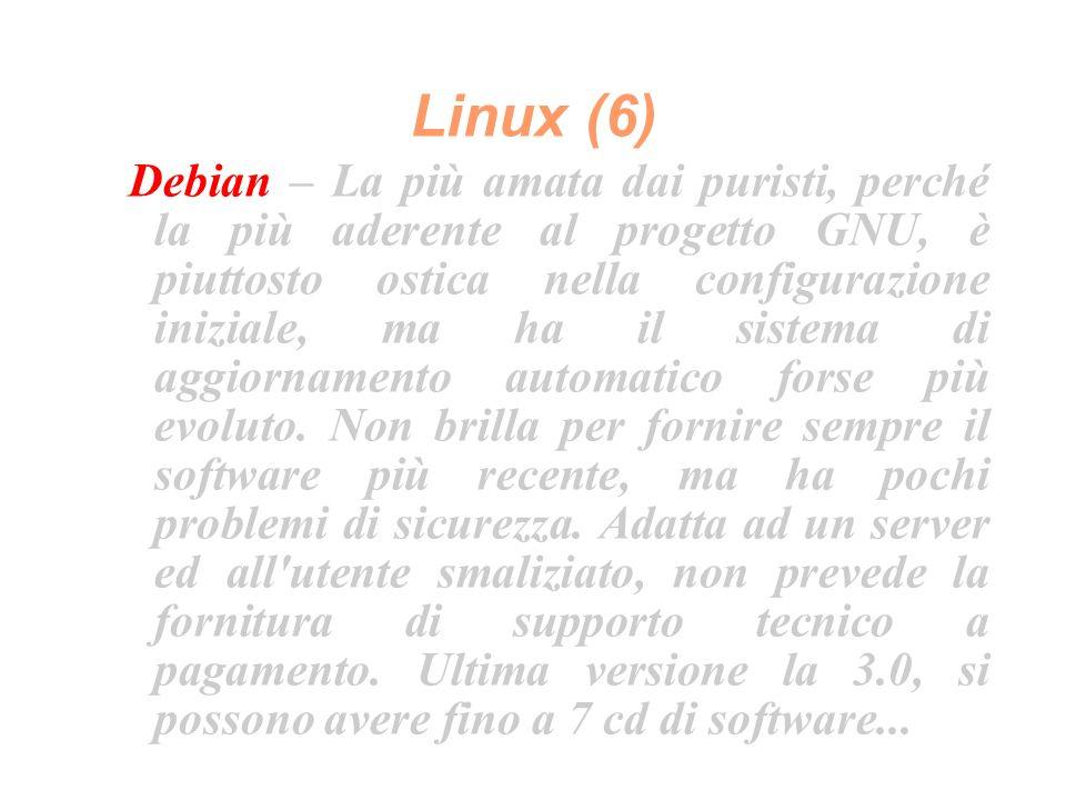 Linux (6) Debian – La più amata dai puristi, perché la più aderente al progetto GNU, è piuttosto ostica nella configurazione iniziale, ma ha il sistema di aggiornamento automatico forse più evoluto.